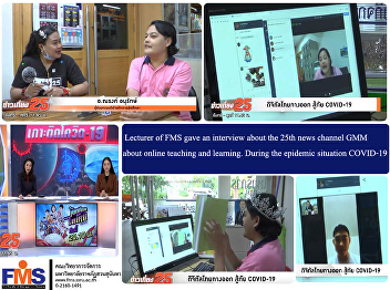 Lecturer of FMS gave an interview about the 25th news channel GMM about online teaching and learning. During the epidemic situation COVID-19
